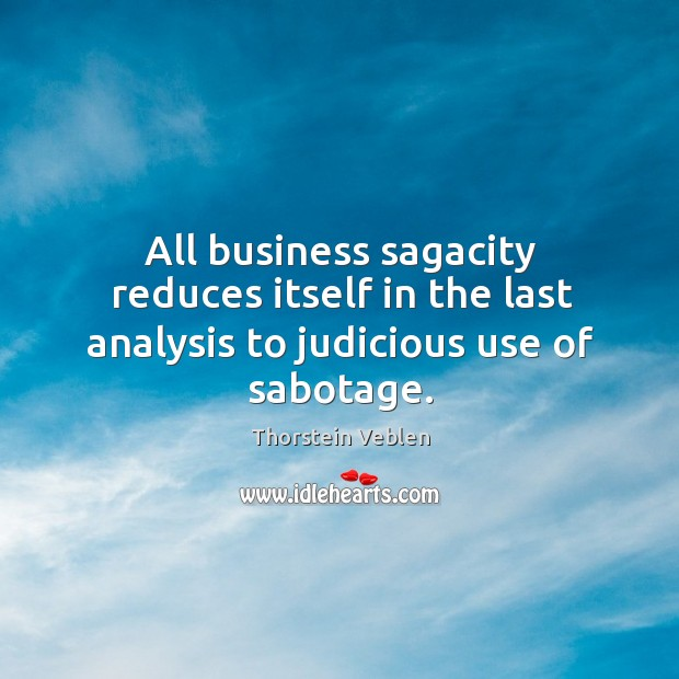 All business sagacity reduces itself in the last analysis to judicious use of sabotage. Thorstein Veblen Picture Quote