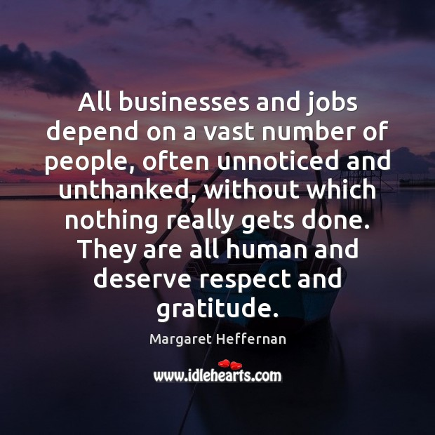 All businesses and jobs depend on a vast number of people, often Margaret Heffernan Picture Quote