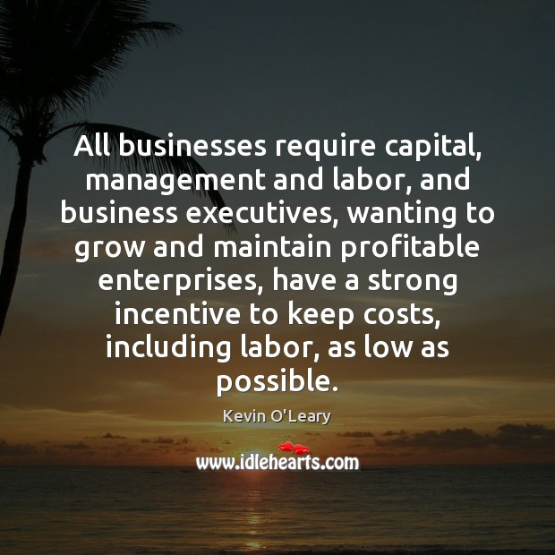 All businesses require capital, management and labor, and business executives, wanting to Business Quotes Image