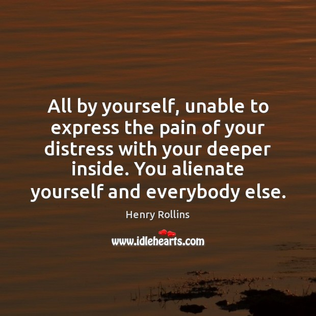 All by yourself, unable to express the pain of your distress with Henry Rollins Picture Quote