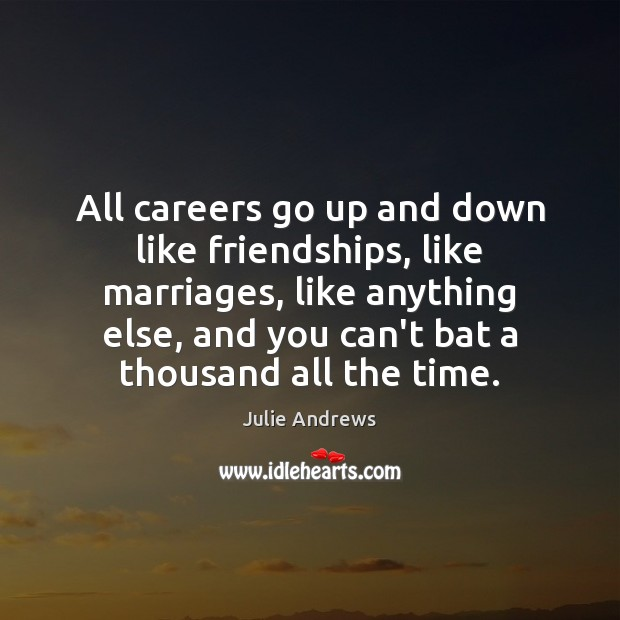 All careers go up and down like friendships, like marriages, like anything Julie Andrews Picture Quote