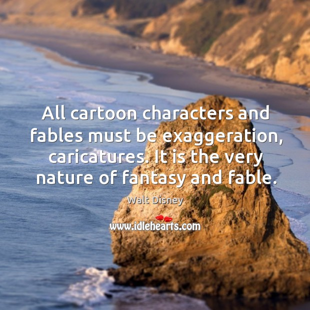 All cartoon characters and fables must be exaggeration, caricatures. It is the very nature of fantasy and fable. Image