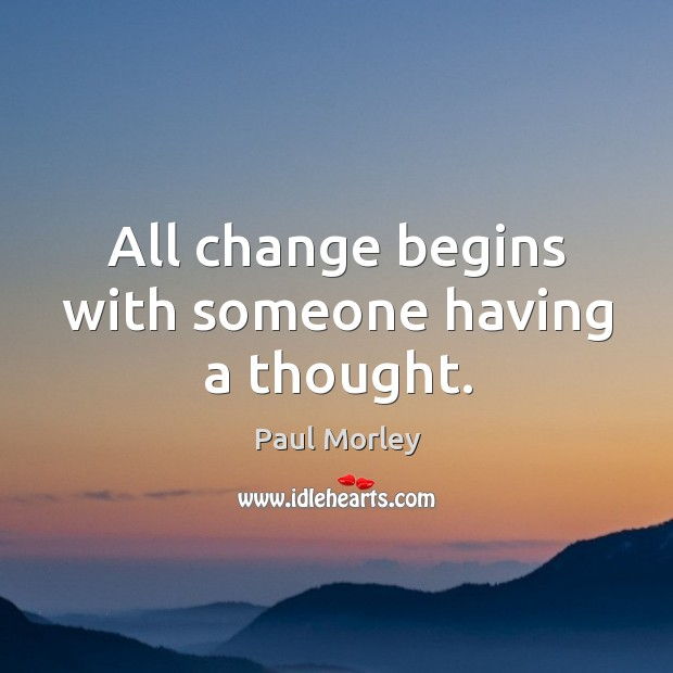 Image, All change begins with someone having a thought.