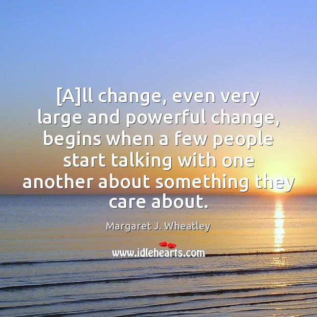 [A]ll change, even very large and powerful change, begins when a Margaret J. Wheatley Picture Quote