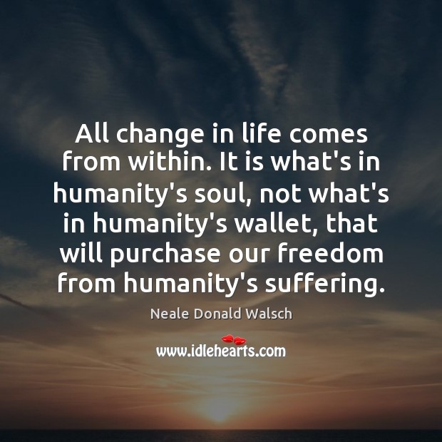 Image, All change in life comes from within. It is what's in humanity's