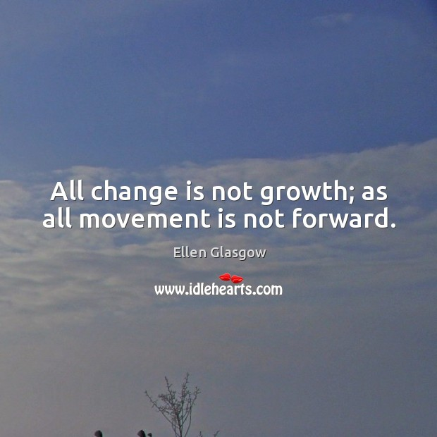 Image, All change is not growth; as all movement is not forward.
