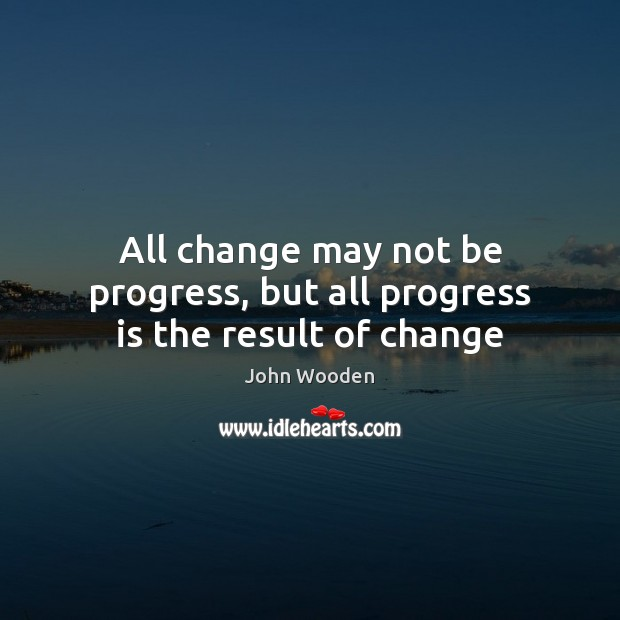 All change may not be progress, but all progress is the result of change Progress Quotes Image
