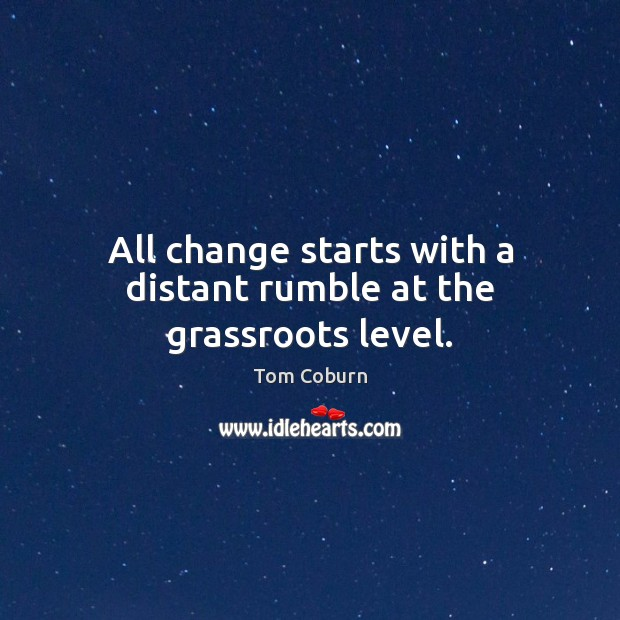 All change starts with a distant rumble at the grassroots level. Tom Coburn Picture Quote