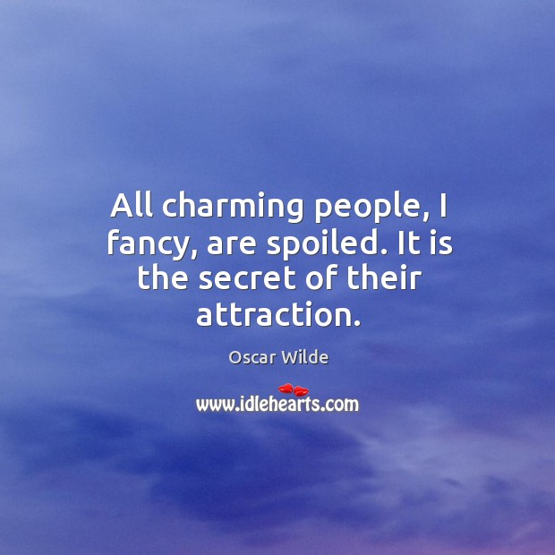Image, All charming people, I fancy, are spoiled. It is the secret of their attraction.