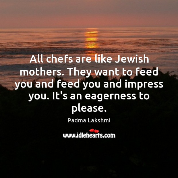 Image, All chefs are like Jewish mothers. They want to feed you and