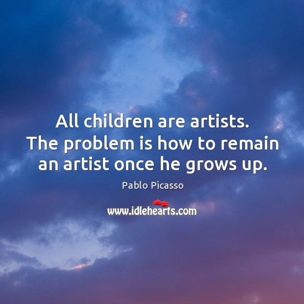 Image, All children are artists. The problem is how to remain an artist once he grows up.