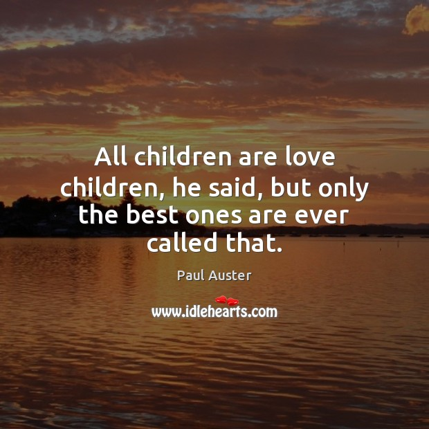 All children are love children, he said, but only the best ones are ever called that. Children Quotes Image
