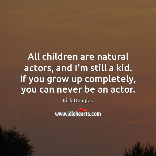 All children are natural actors, and I'm still a kid. If you Kirk Douglas Picture Quote