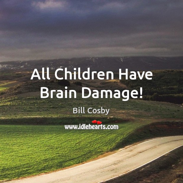 All Children Have Brain Damage! Bill Cosby Picture Quote
