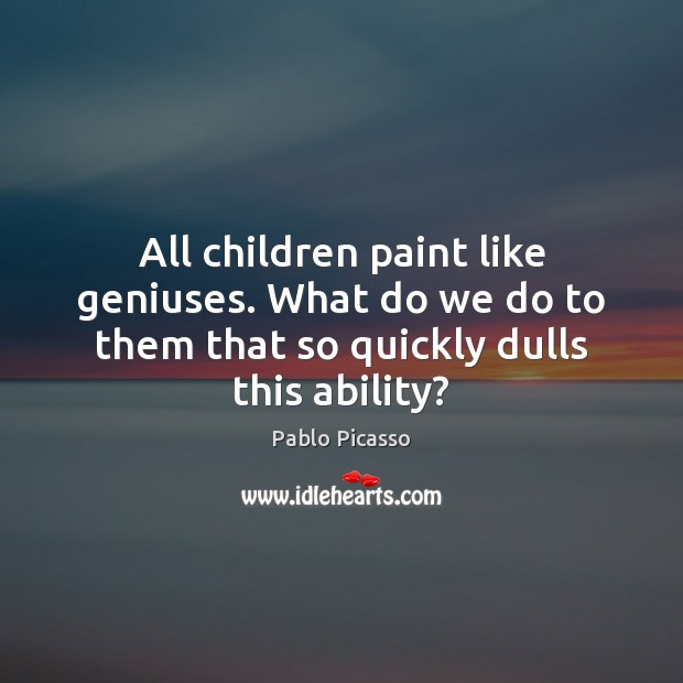 Image, All children paint like geniuses. What do we do to them that