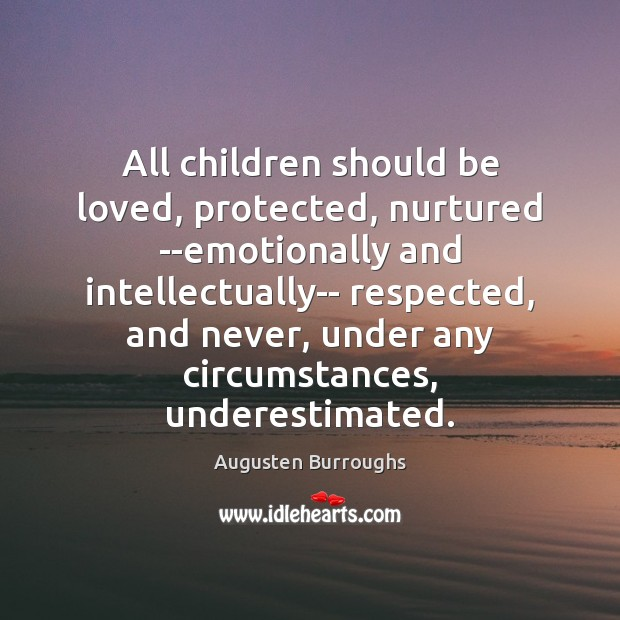 All children should be loved, protected, nurtured –emotionally and intellectually– respected, and Augusten Burroughs Picture Quote