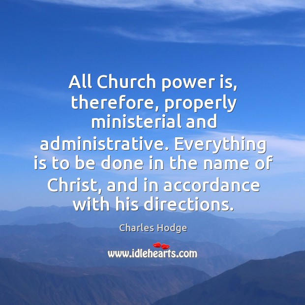 All church power is, therefore, properly ministerial and administrative. Everything is to be done in the name of christ Charles Hodge Picture Quote