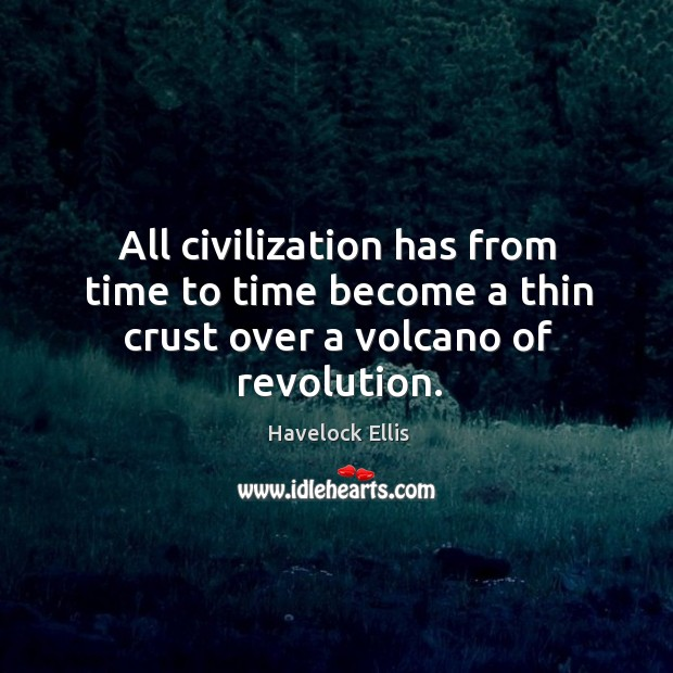 All civilization has from time to time become a thin crust over a volcano of revolution. Havelock Ellis Picture Quote