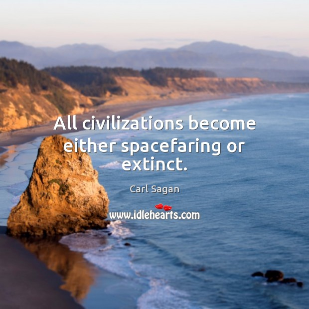 All civilizations become either spacefaring or extinct. Carl Sagan Picture Quote