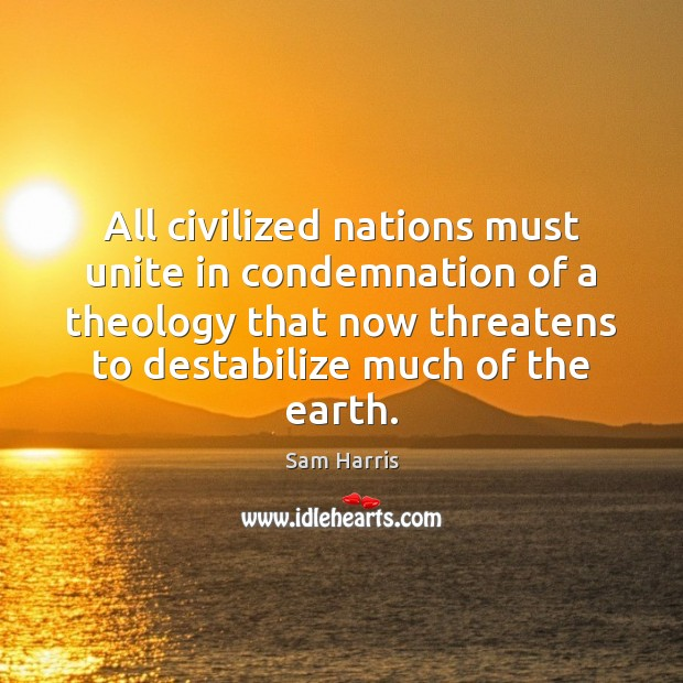 All civilized nations must unite in condemnation of a theology that now Sam Harris Picture Quote