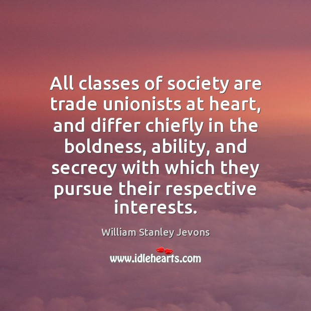 All classes of society are trade unionists at heart, and differ chiefly Boldness Quotes Image
