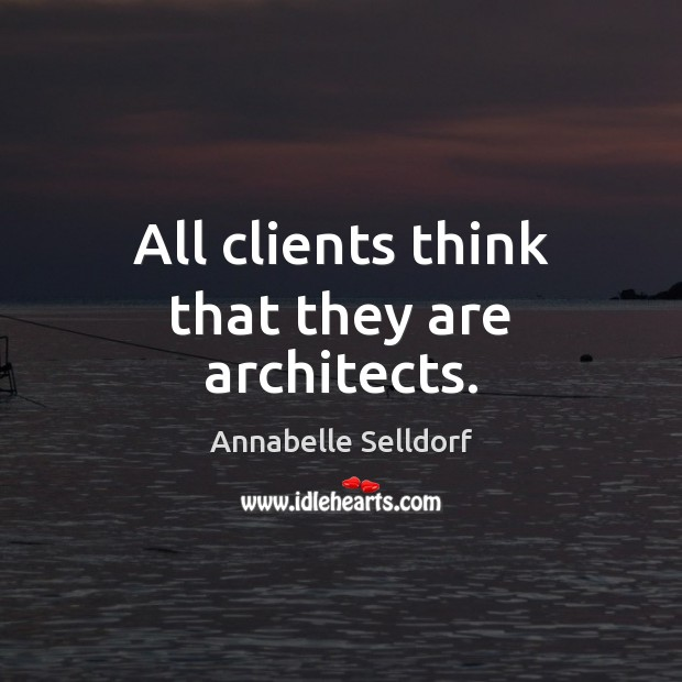 All clients think that they are architects. Image