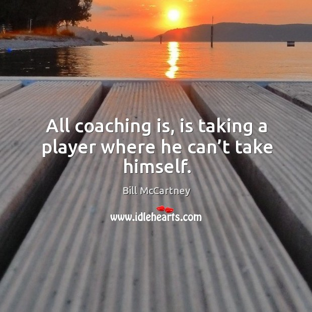 Image, All coaching is, is taking a player where he can't take himself.