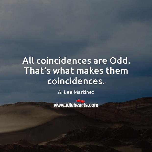 Image, All coincidences are Odd. That's what makes them coincidences.
