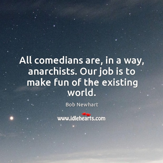 All comedians are, in a way, anarchists. Our job is to make fun of the existing world. Bob Newhart Picture Quote