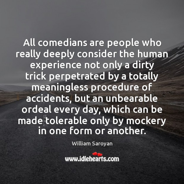 All comedians are people who really deeply consider the human experience not William Saroyan Picture Quote