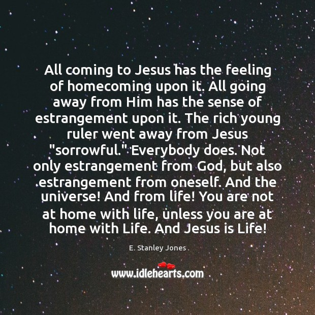 All coming to Jesus has the feeling of homecoming upon it. All E. Stanley Jones Picture Quote