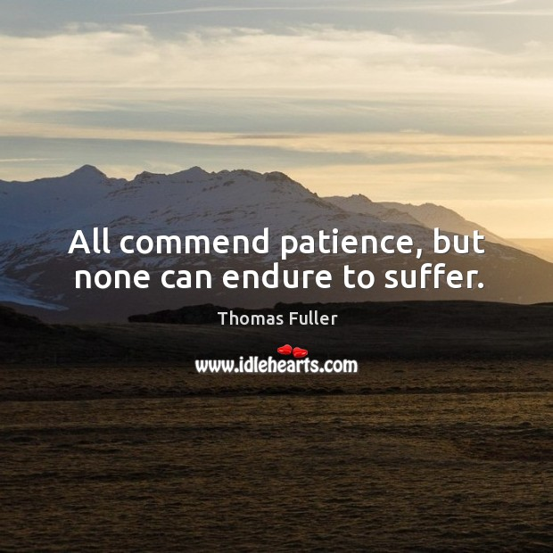 All commend patience, but none can endure to suffer. Image
