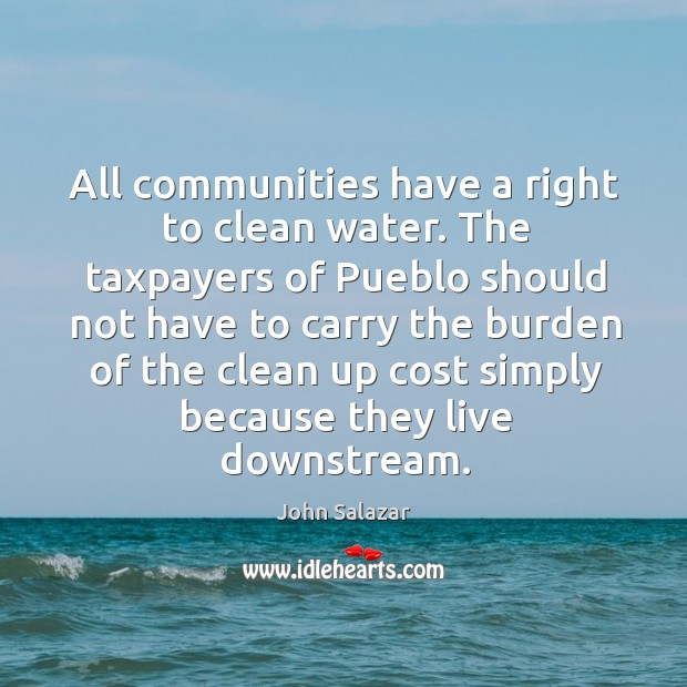 All communities have a right to clean water. The taxpayers of pueblo should not have to carry Image