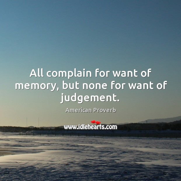 All complain for want of memory, but none for want of judgement. Image