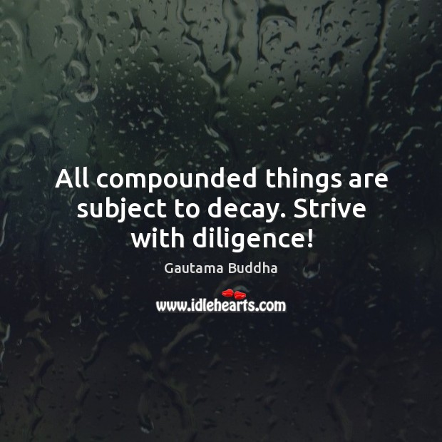 All compounded things are subject to decay. Strive with diligence! Image
