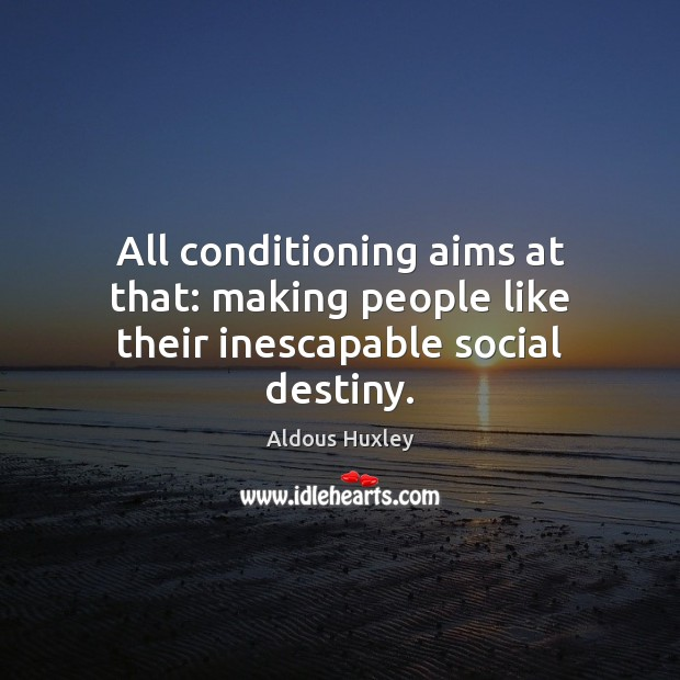 All conditioning aims at that: making people like their inescapable social destiny. Aldous Huxley Picture Quote