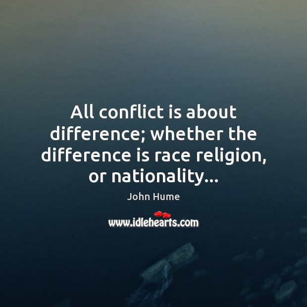 All conflict is about difference; whether the difference is race religion, or John Hume Picture Quote