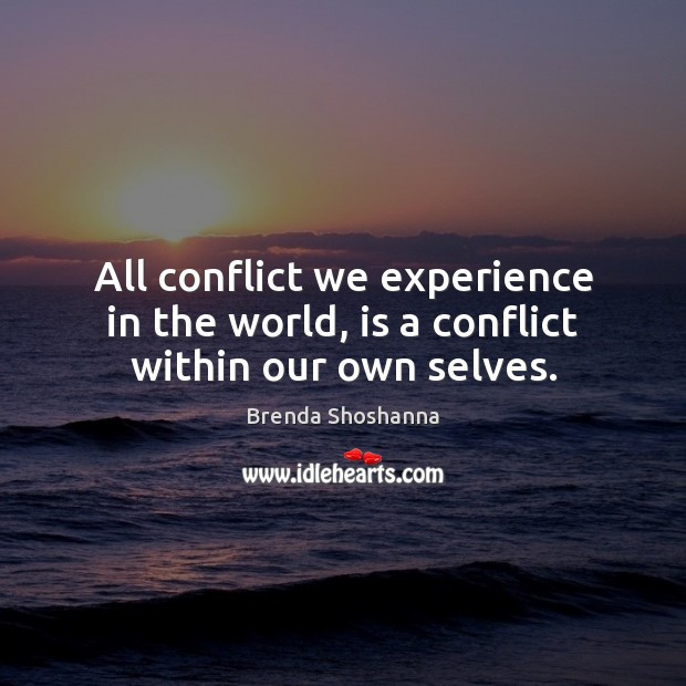All conflict we experience in the world, is a conflict within our own selves. Image