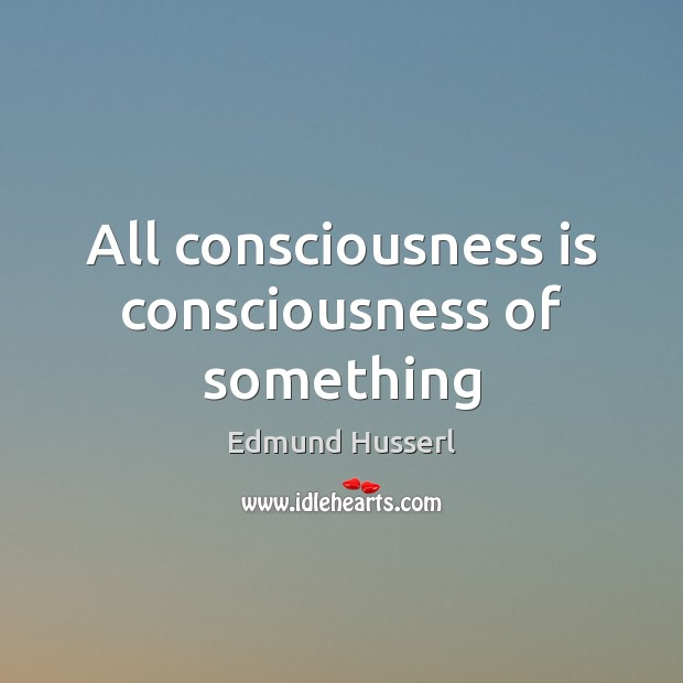 All consciousness is consciousness of something Edmund Husserl Picture Quote