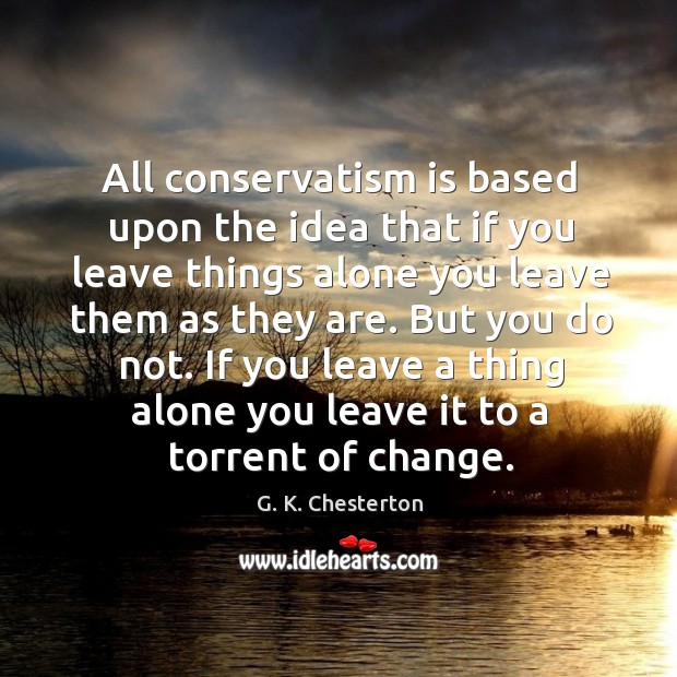 All conservatism is based upon the idea that if you leave things alone you leave them G. K. Chesterton Picture Quote