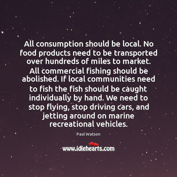 All consumption should be local. No food products need to be transported Paul Watson Picture Quote