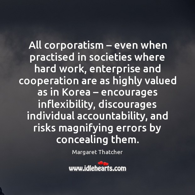 All corporatism – even when practised in societies where hard work, enterprise and Margaret Thatcher Picture Quote