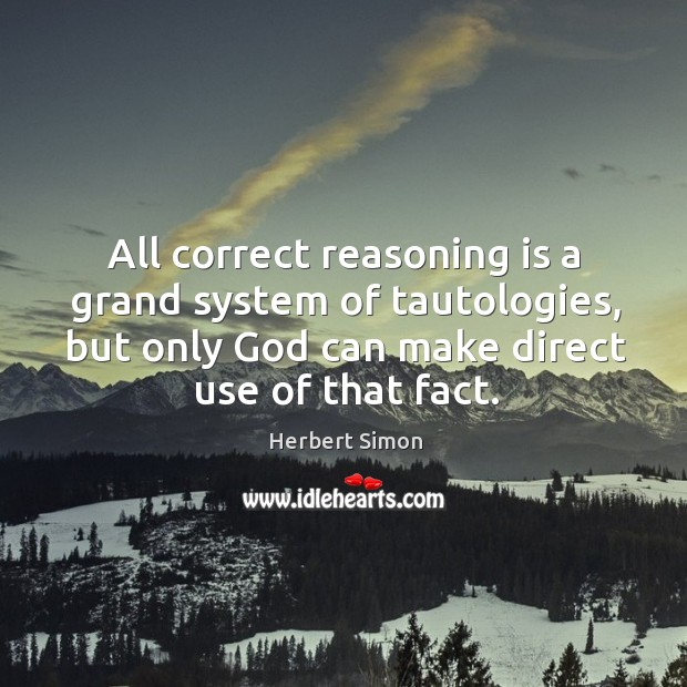 All correct reasoning is a grand system of tautologies, but only God can make direct use of that fact. Image