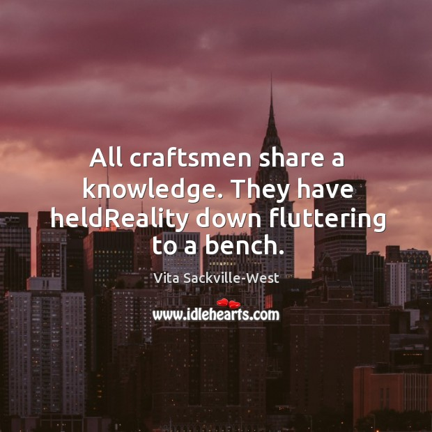 Image, All craftsmen share a knowledge. They have heldReality down fluttering to a bench.
