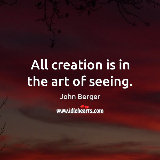 Image, All creation is in the art of seeing.