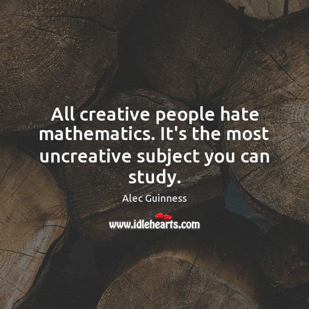 All creative people hate mathematics. It's the most uncreative subject you can study. Image