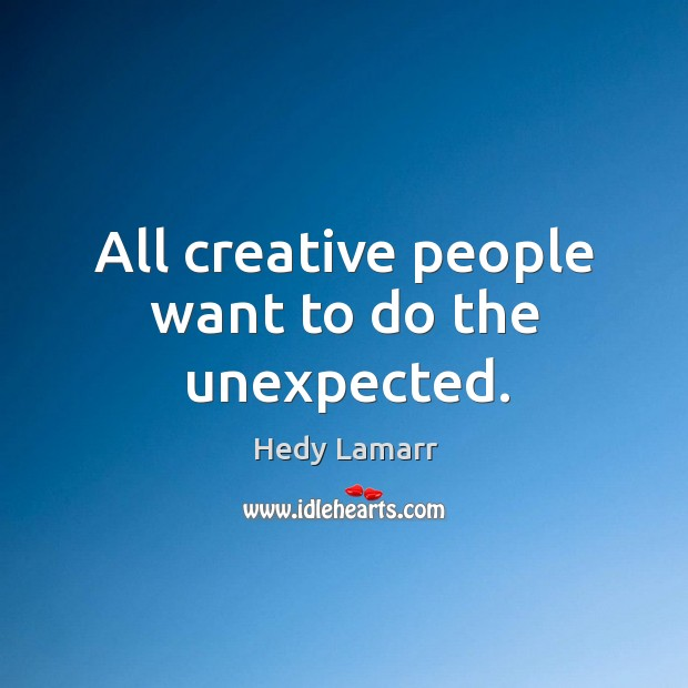 All creative people want to do the unexpected. Image