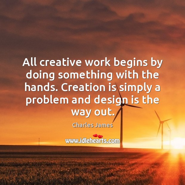 All creative work begins by doing something with the hands. Creation is Charles James Picture Quote