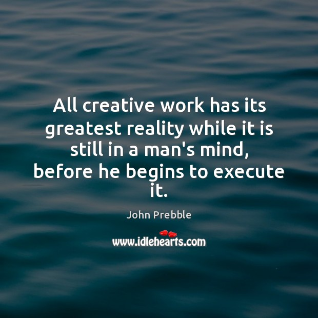 All creative work has its greatest reality while it is still in Execute Quotes Image