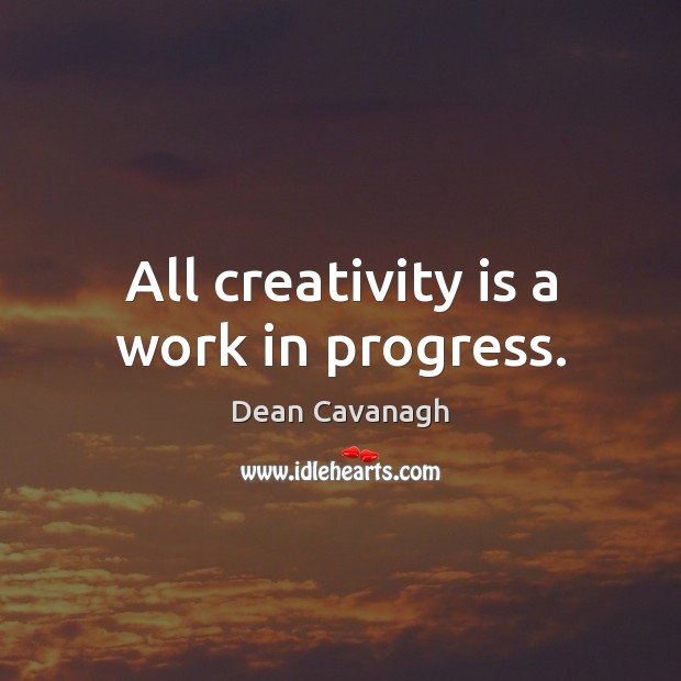 All creativity is a work in progress. Dean Cavanagh Picture Quote